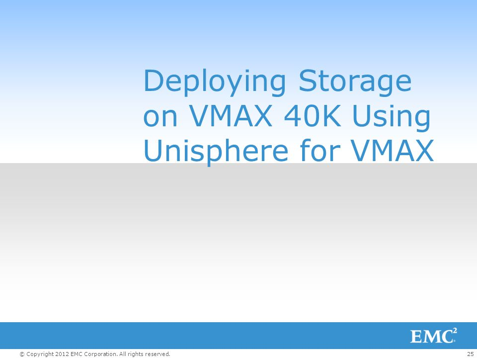 25© Copyright 2012 EMC Corporation. All rights reserved. Deploying Storage on VMAX 40K Using Unisphere for VMAX