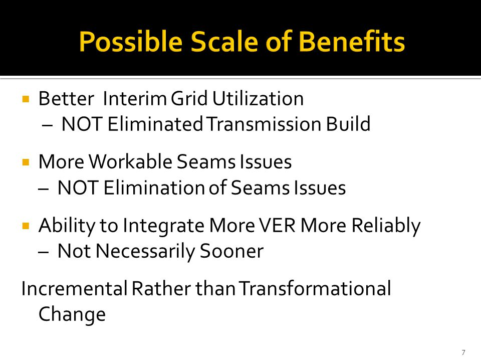  Better Interim Grid Utilization – NOT Eliminated Transmission Build  More Workable Seams Issues – NOT Elimination of Seams Issues  Ability to Integrate More VER More Reliably – Not Necessarily Sooner Incremental Rather than Transformational Change 7