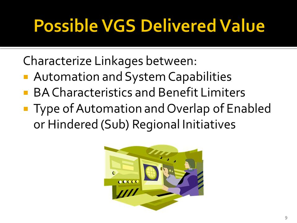 Characterize Linkages between:  Automation and System Capabilities  BA Characteristics and Benefit Limiters  Type of Automation and Overlap of Enabled or Hindered (Sub) Regional Initiatives 9