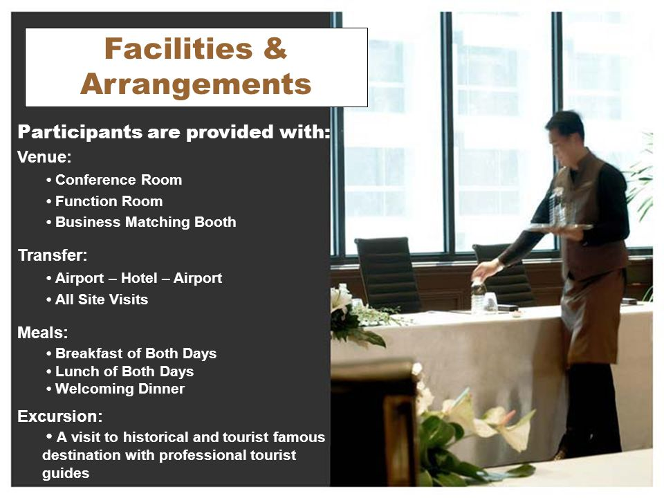 Facilities & Arrangements Participants are provided with: Venue: Conference Room Function Room Business Matching Booth Transfer: Airport – Hotel – Airport All Site Visits Meals: Breakfast of Both Days Lunch of Both Days Welcoming Dinner Excursion: A visit to historical and tourist famous destination with professional tourist guides