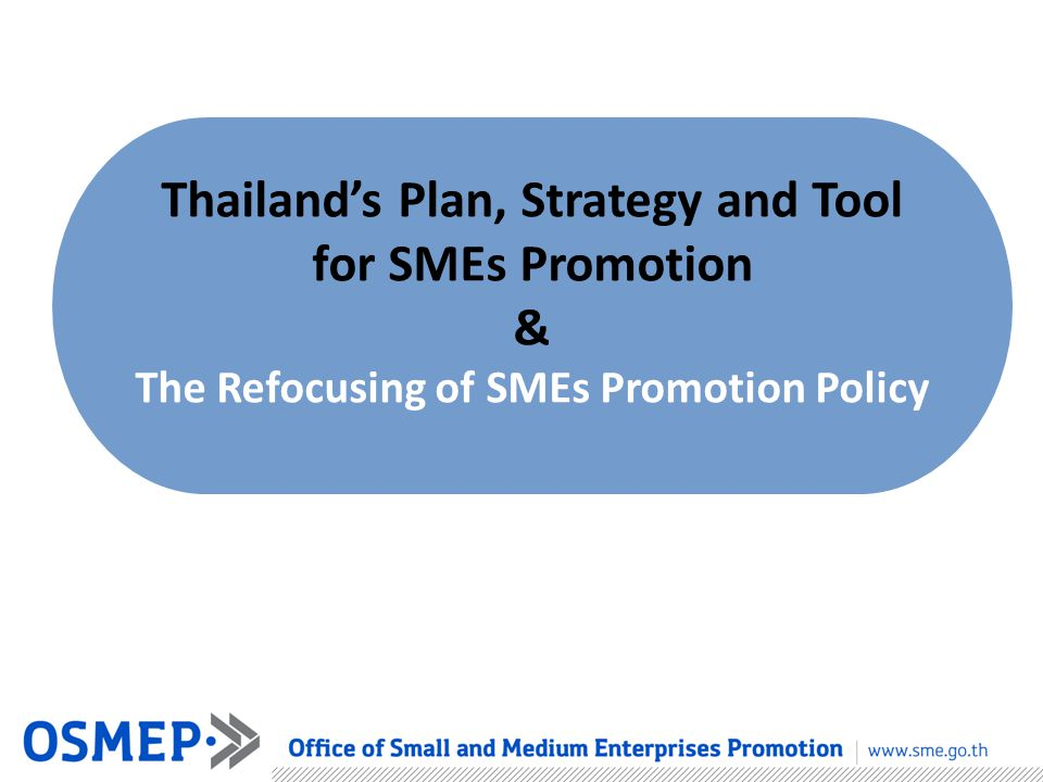 Thailand's Plan, Strategy and Tool for SMEs Promotion & The Refocusing of SMEs Promotion Policy
