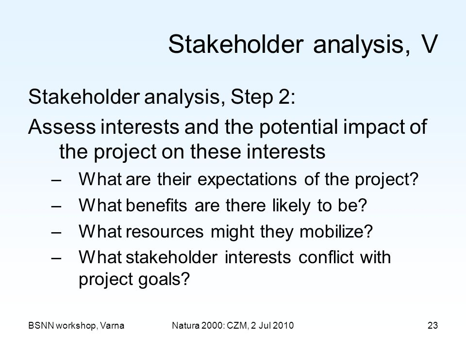 Stakeholder analysis, V Stakeholder analysis, Step 2: Assess interests and the potential impact of the project on these interests –What are their expectations of the project.