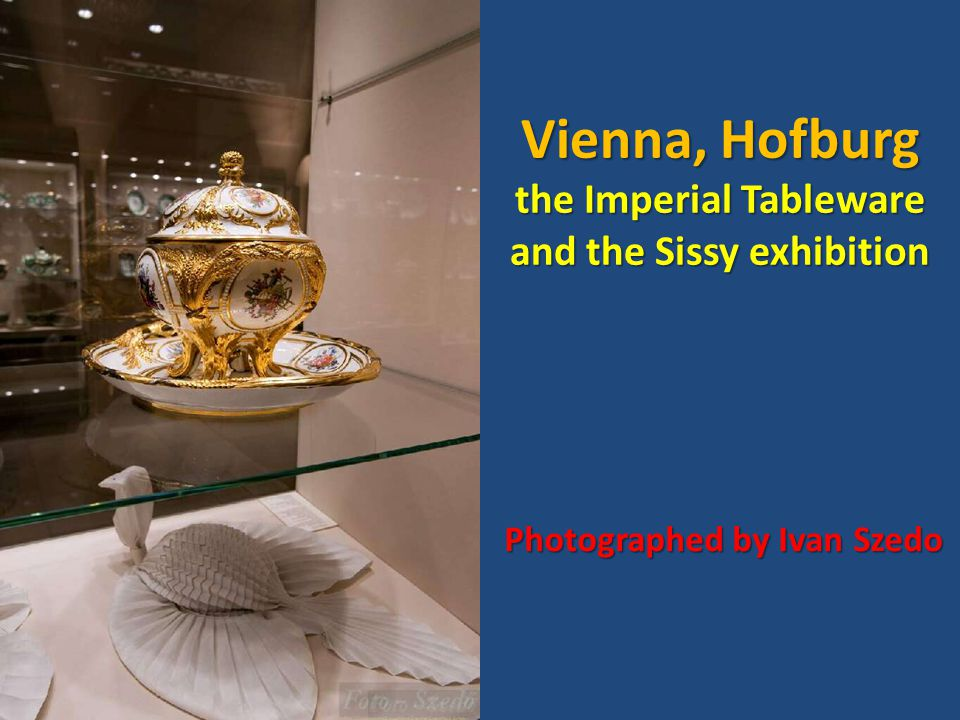 Vienna, Hofburg the Imperial Tableware and the Sissy exhibition Photographed by Ivan Szedo
