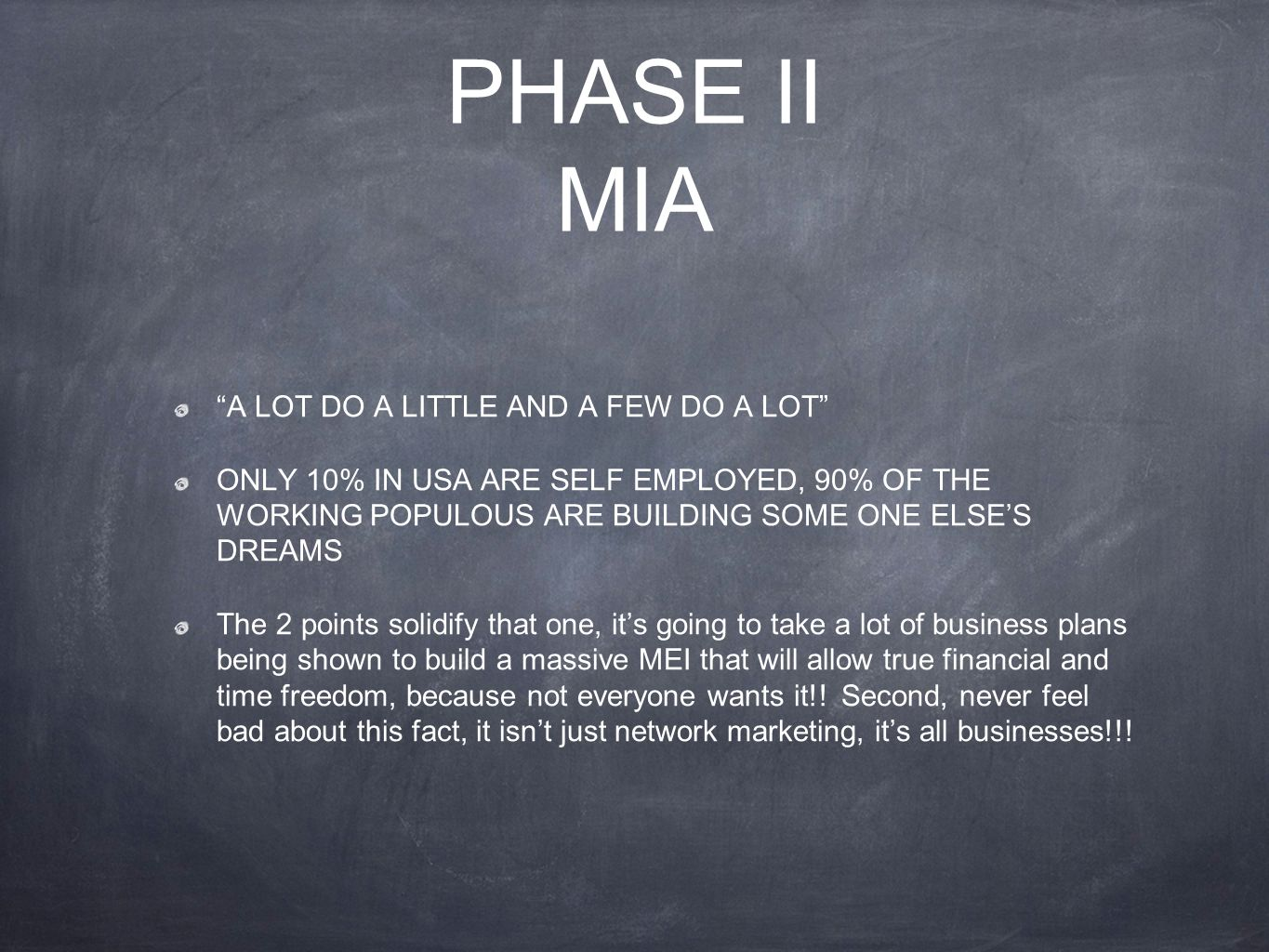 PHASE II MIA A LOT DO A LITTLE AND A FEW DO A LOT ONLY 10% IN USA ARE SELF EMPLOYED, 90% OF THE WORKING POPULOUS ARE BUILDING SOME ONE ELSE'S DREAMS The 2 points solidify that one, it's going to take a lot of business plans being shown to build a massive MEI that will allow true financial and time freedom, because not everyone wants it!.