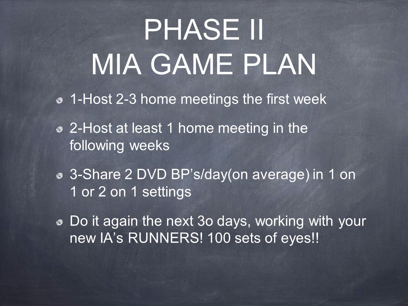 PHASE II MIA GAME PLAN 1-Host 2-3 home meetings the first week 2-Host at least 1 home meeting in the following weeks 3-Share 2 DVD BP's/day(on average) in 1 on 1 or 2 on 1 settings Do it again the next 3o days, working with your new IA's RUNNERS.