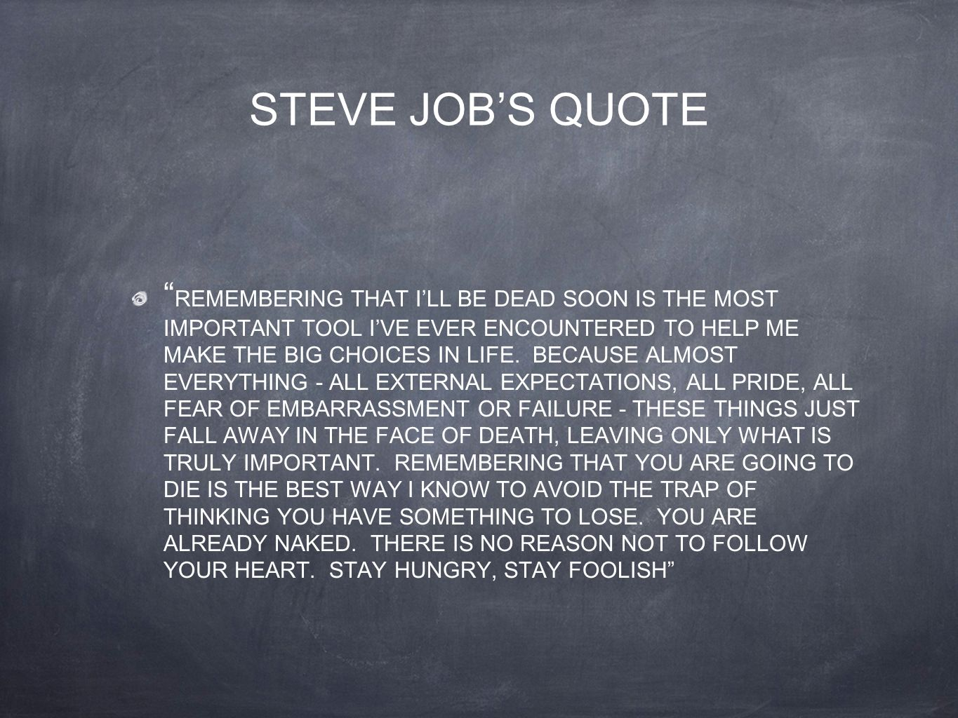 "STEVE JOB'S QUOTE "" REMEMBERING THAT I'LL BE DEAD SOON IS THE MOST IMPORTANT TOOL I'VE EVER ENCOUNTERED TO HELP ME MAKE THE BIG CHOICES IN LIFE. BECAU"