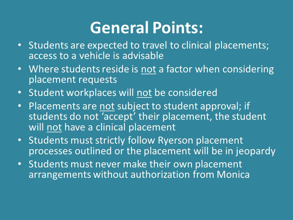General Points cont'd Once a student is assigned a clinical placement, no switches/changes can be made unless there are extenuating circumstances Preceptors include NPs and GPs (students will be preceptored by at least 1 NP-PHC within the duration of the program) If students drop a clinical course, as a professional courtesy, students should communicate it with their respective preceptor Not all learning needs will be met at each clinical placement setting; other opportunities throughout the program will arise Students must always use their Ryerson email when communicating with staff and faculty; personal and workplace emails are not acceptable and no response will be provided.