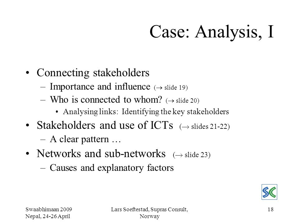 Swaabhimaan 2009 Nepal, 24-26 April Lars Soeftestad, Supras Consult, Norway 18 Case: Analysis, I Connecting stakeholders –Importance and influence (  slide 19) –Who is connected to whom.