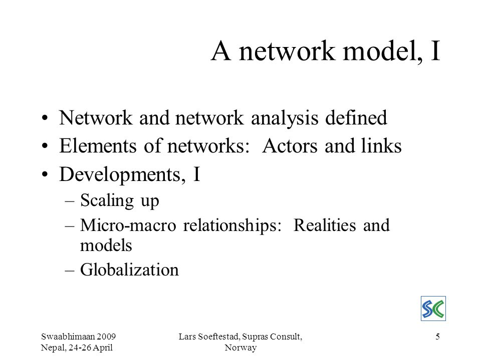 Swaabhimaan 2009 Nepal, 24-26 April Lars Soeftestad, Supras Consult, Norway 6 A network model, II Developments, II: The World Bank From actor to stakeholder Social assessment –Stakeholder analysis Identifying key stakeholders Determining importance and influence Selecting representation –Organizational and institutional analysis