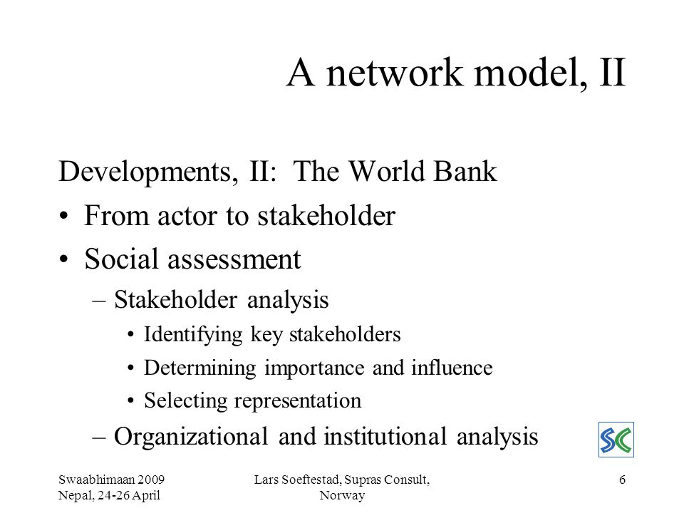 Swaabhimaan 2009 Nepal, 24-26 April Lars Soeftestad, Supras Consult, Norway 7 A network model, III Characteristics of networks –Structural characteristics Size, Density, Composition –Interactional characteristics Content, Direction, Stability, Frequency Conceptual apparatus –Individual level Actor, Action, Category, Corporation, Cross pressure, Role, Role conflict, Status, Transaction –Societal level Division of work, Institutionalisation, Integration, Culture, Norm, Process, Scale, Social structure, Social field, Social system