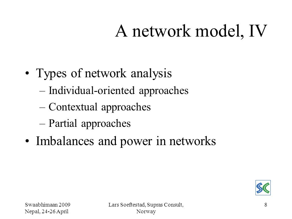 Swaabhimaan 2009 Nepal, 24-26 April Lars Soeftestad, Supras Consult, Norway 8 A network model, IV Types of network analysis –Individual-oriented approaches –Contextual approaches –Partial approaches Imbalances and power in networks