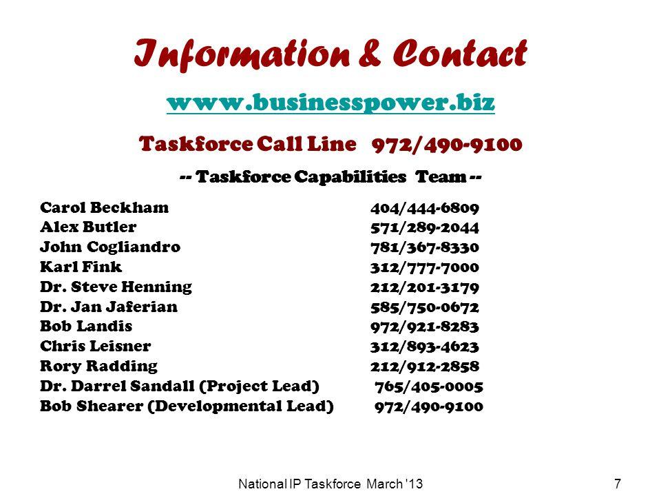 National IP Taskforce March 137 Information & Contact www.businesspower.biz Taskforce Call Line 972/490-9100 -- Taskforce Capabilities Team -- Carol Beckham404/444-6809 Alex Butler571/289-2044 John Cogliandro781/367-8330 Karl Fink312/777-7000 Dr.