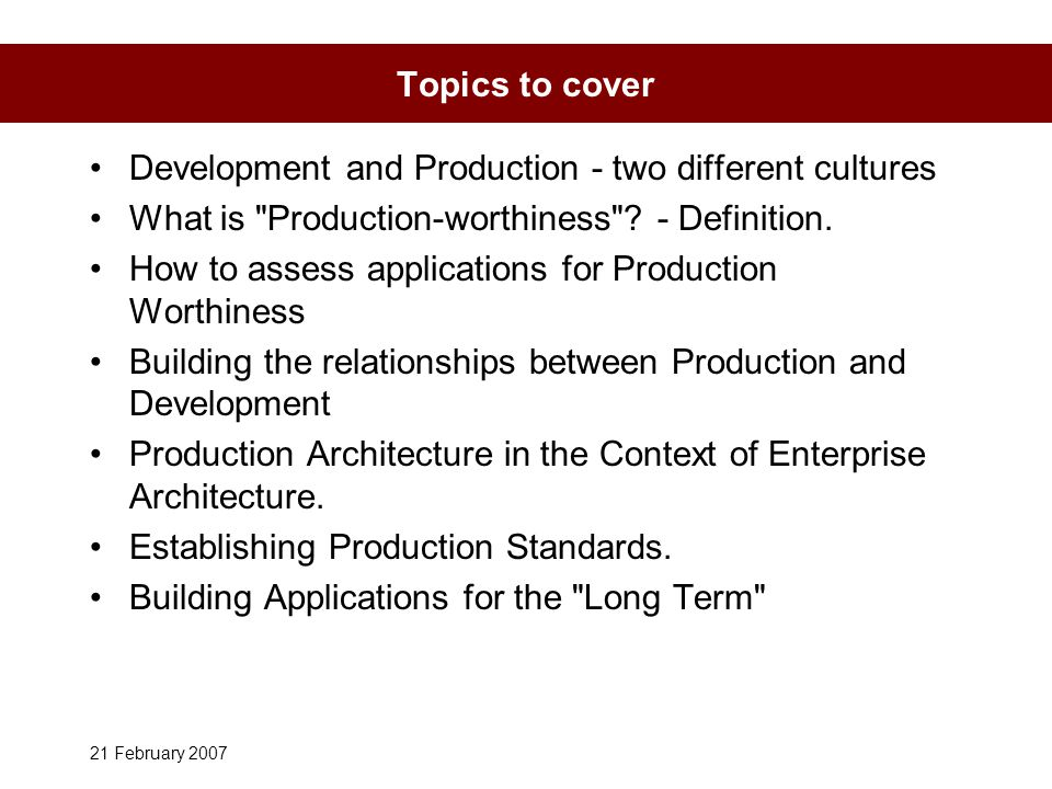 21 February 2007 Topics to cover Development and Production - two different cultures What is Production-worthiness .