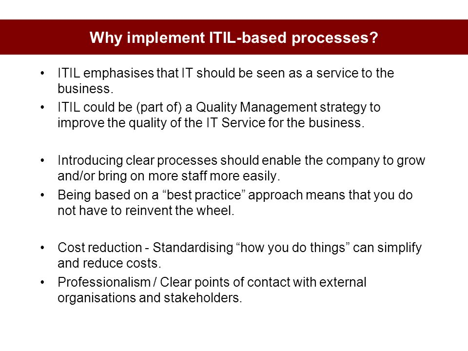 Why implement ITIL-based processes? ITIL emphasises that IT should be seen as a service to the business. ITIL could be (part of) a Quality Management