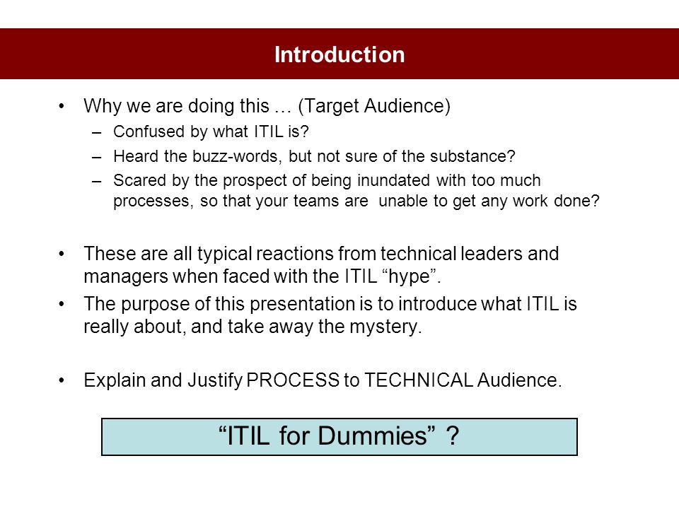 Introduction Why we are doing this … (Target Audience) –Confused by what ITIL is? –Heard the buzz-words, but not sure of the substance? –Scared by the
