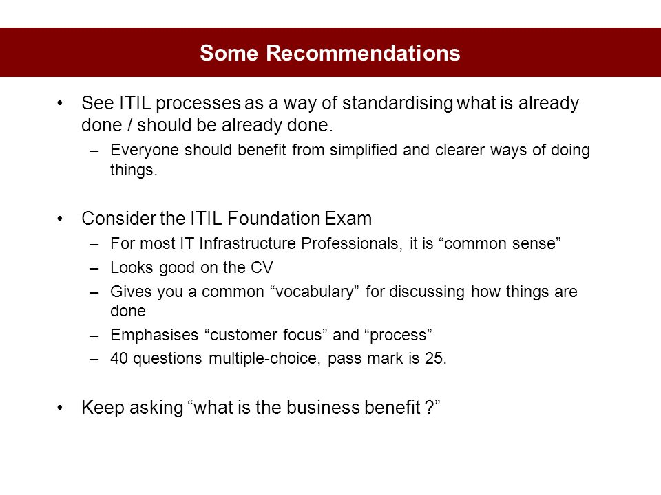 Some Recommendations See ITIL processes as a way of standardising what is already done / should be already done. –Everyone should benefit from simplif