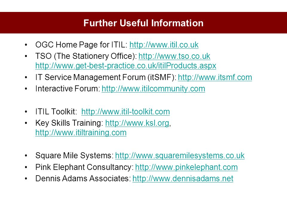 Further Useful Information OGC Home Page for ITIL: http://www.itil.co.ukhttp://www.itil.co.uk TSO (The Stationery Office): http://www.tso.co.uk http:/