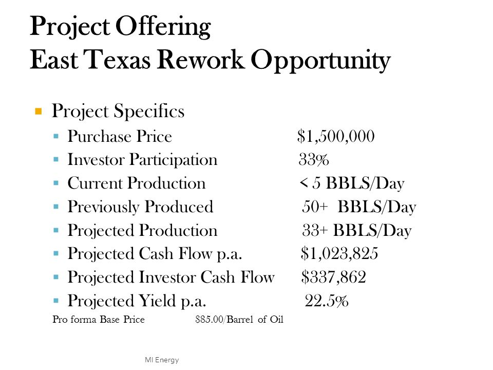  Project Specifics  Purchase Price $1,500,000  Investor Participation 33%  Current Production < 5 BBLS/Day  Previously Produced 50+ BBLS/Day  Projected Production 33+ BBLS/Day  Projected Cash Flow p.a.