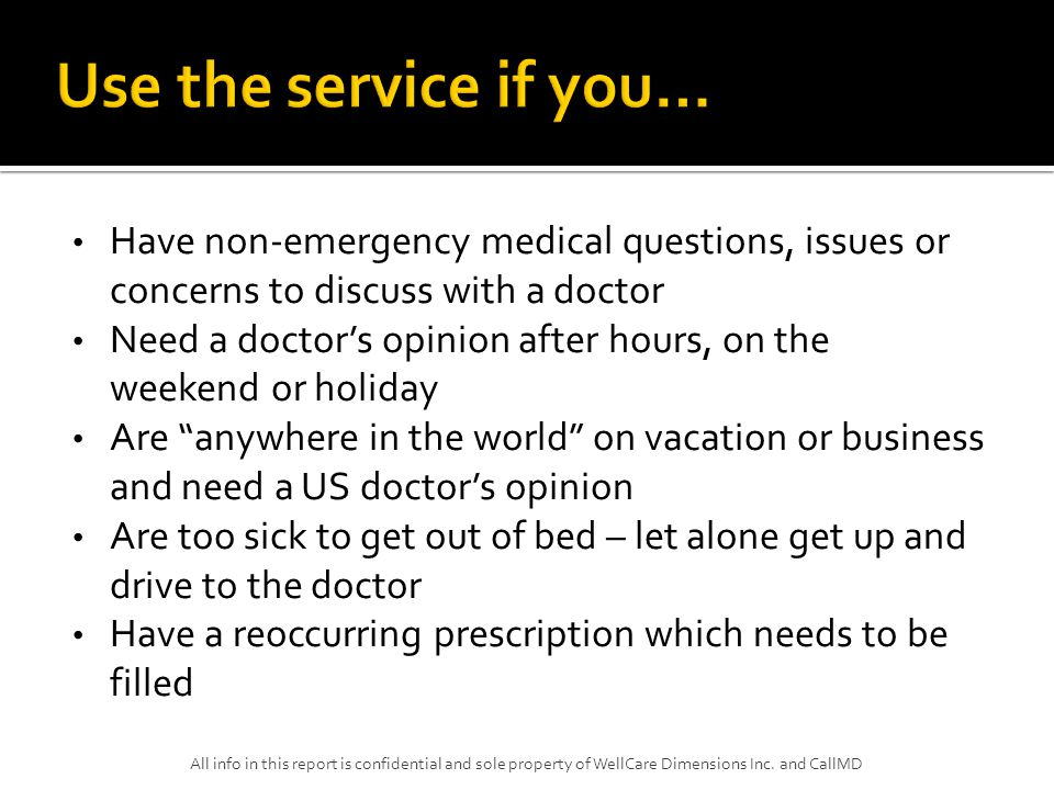 Have non-emergency medical questions, issues or concerns to discuss with a doctor Need a doctor's opinion after hours, on the weekend or holiday Are anywhere in the world on vacation or business and need a US doctor's opinion Are too sick to get out of bed – let alone get up and drive to the doctor Have a reoccurring prescription which needs to be filled All info in this report is confidential and sole property of WellCare Dimensions Inc.