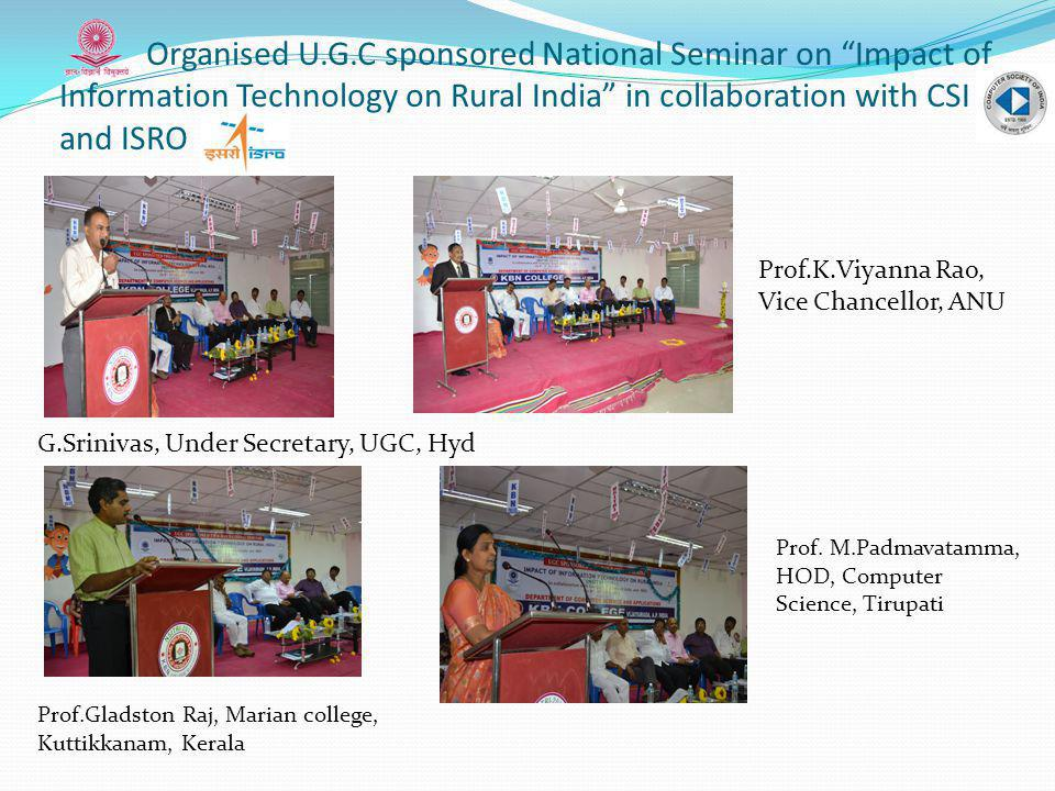 Organised U.G.C sponsored National Seminar on Impact of Information Technology on Rural India in collaboration with CSI and ISRO G.Srinivas, Under Secretary, UGC, Hyd Prof.Gladston Raj, Marian college, Kuttikkanam, Kerala Prof.K.Viyanna Rao, Vice Chancellor, ANU Prof.