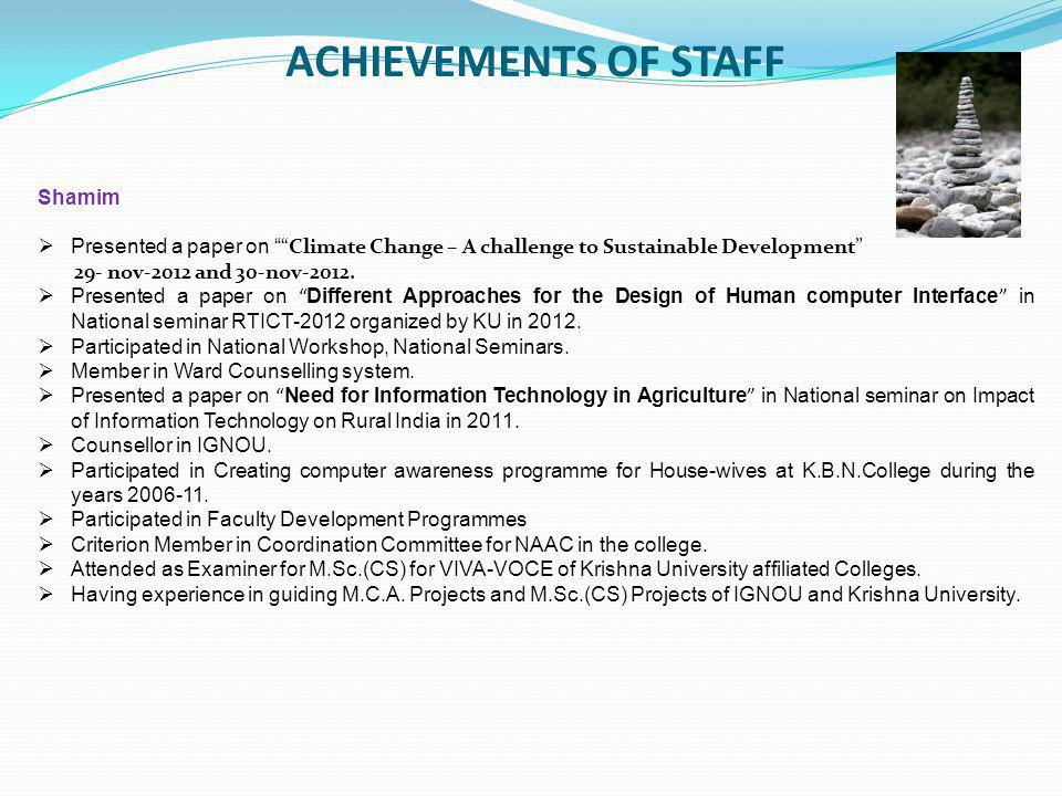 ACHIEVEMENTS OF STAFF Shamim  Presented a paper on Climate Change – A challenge to Sustainable Development 29- nov-2012 and 30-nov-2012.