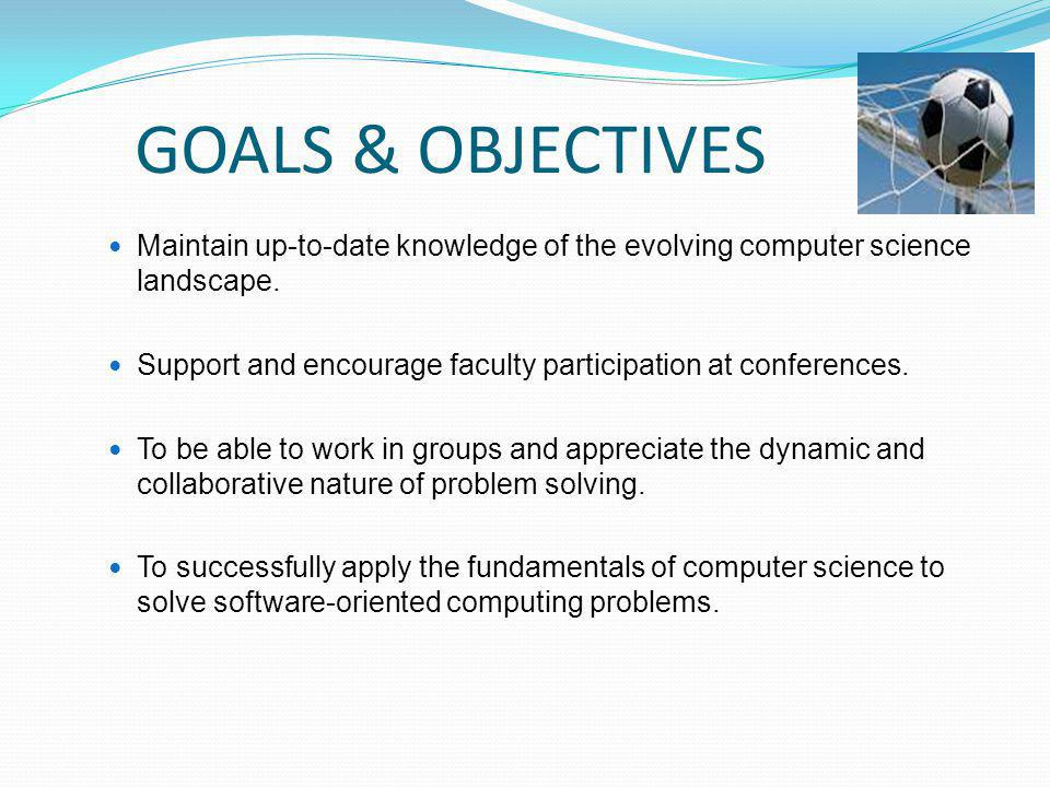 GOALS & OBJECTIVES Maintain up-to-date knowledge of the evolving computer science landscape.