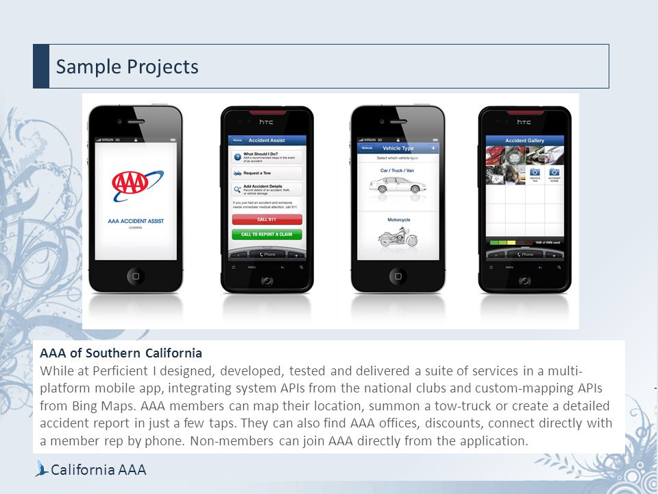 AAA of Southern California While at Perficient I designed, developed, tested and delivered a suite of services in a multi- platform mobile app, integrating system APIs from the national clubs and custom-mapping APIs from Bing Maps.