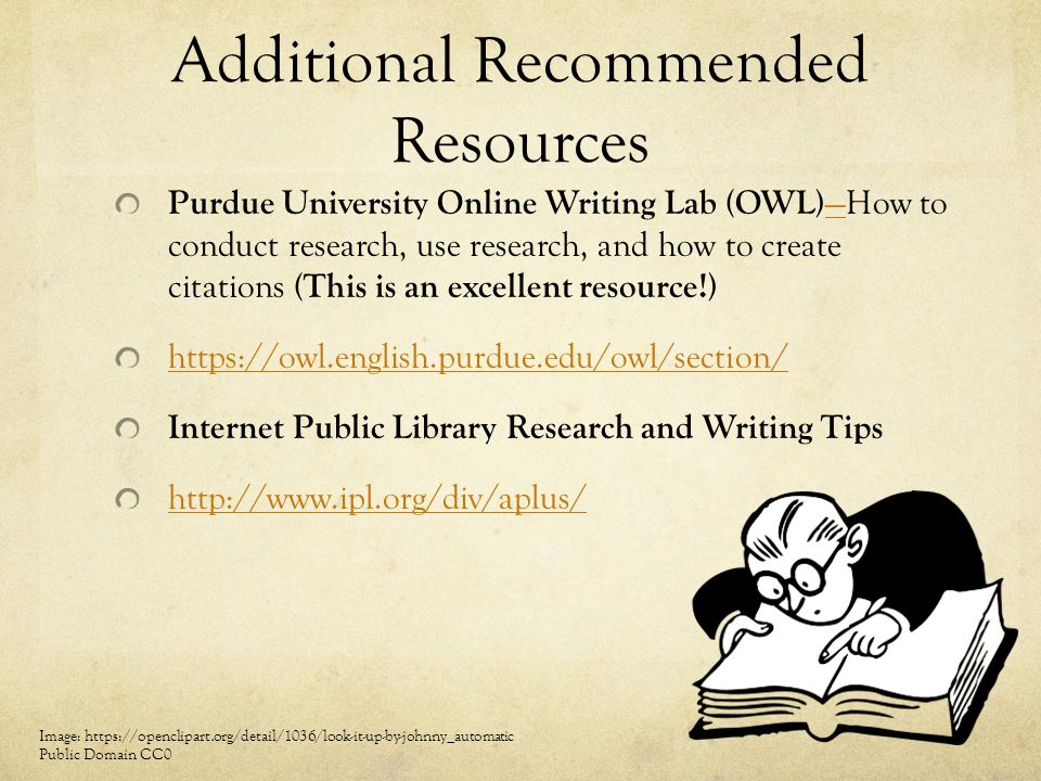 Additional Recommended Resources Purdue University Online Writing Lab (OWL) —How to conduct research, use research, and how to create citations (This