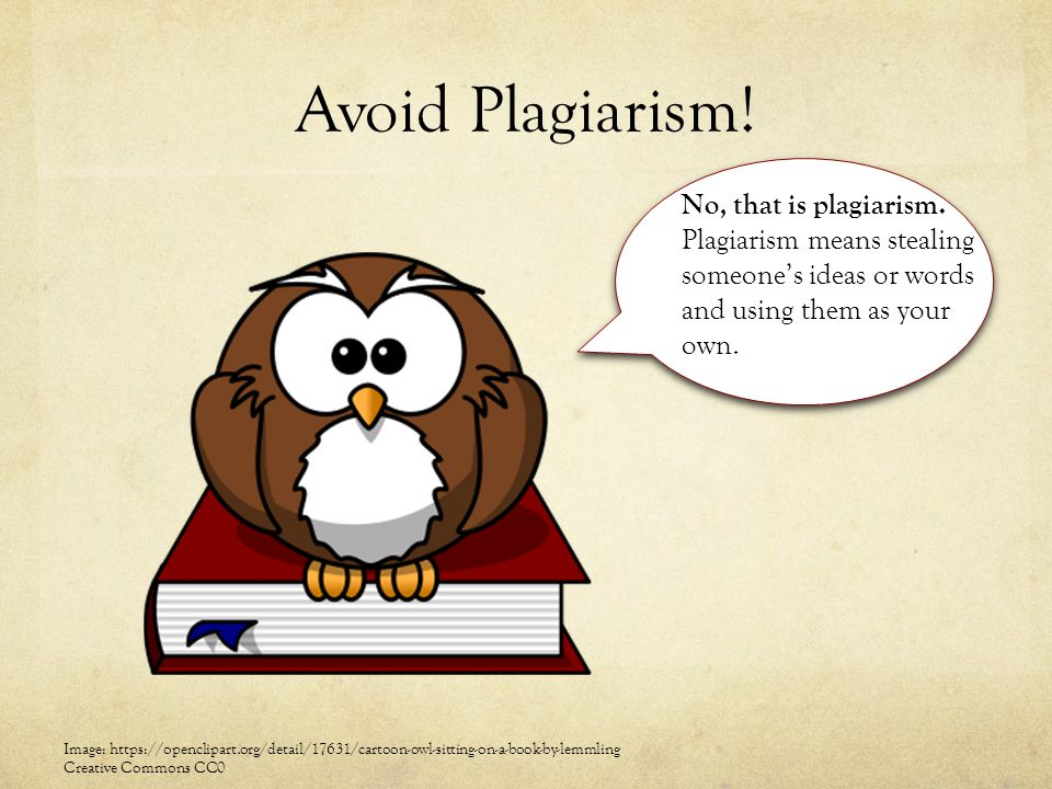 Avoid Plagiarism! No, that is plagiarism. Plagiarism means stealing someone's ideas or words and using them as your own. Image: https://openclipart.or
