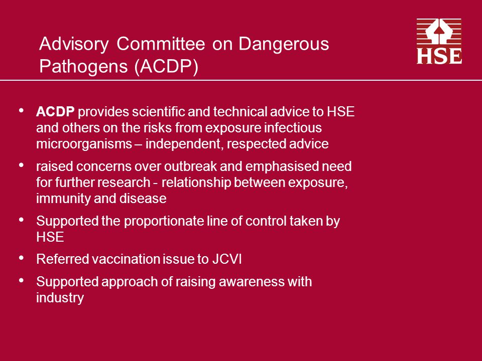 Advisory Committee on Dangerous Pathogens (ACDP) ACDP provides scientific and technical advice to HSE and others on the risks from exposure infectious microorganisms – independent, respected advice raised concerns over outbreak and emphasised need for further research - relationship between exposure, immunity and disease Supported the proportionate line of control taken by HSE Referred vaccination issue to JCVI Supported approach of raising awareness with industry