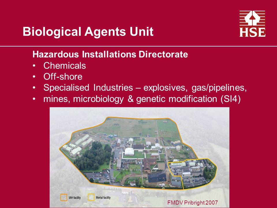 Biological Agents Unit Hazardous Installations Directorate Chemicals Off-shore Specialised Industries – explosives, gas/pipelines, mines, microbiology & genetic modification (SI4) FMDV Pribright 2007