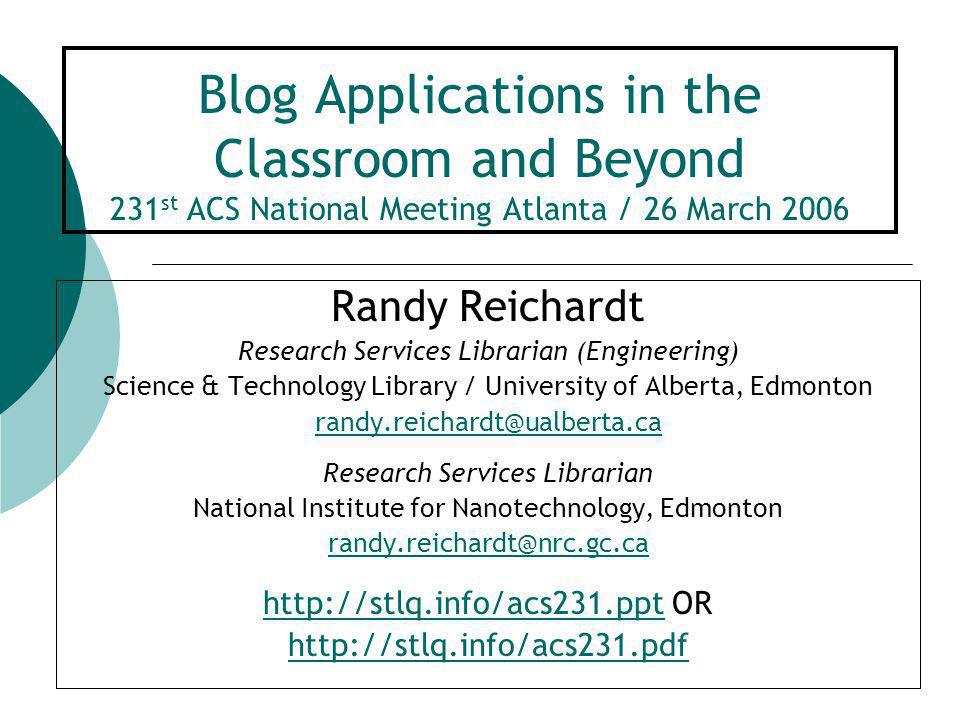 Blog Applications in the Classroom and Beyond 231 st ACS National Meeting Atlanta / 26 March 2006 Randy Reichardt Research Services Librarian (Engineering) Science & Technology Library / University of Alberta, Edmonton randy.reichardt@ualberta.ca Research Services Librarian National Institute for Nanotechnology, Edmonton randy.reichardt@nrc.gc.ca http://stlq.info/acs231.ppthttp://stlq.info/acs231.ppt OR http://stlq.info/acs231.pdf