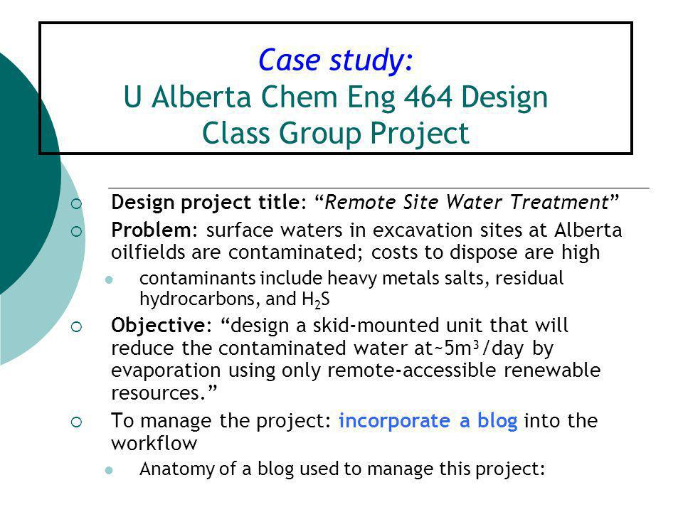Case study: U Alberta Chem Eng 464 Design Class Group Project  Design project title: Remote Site Water Treatment  Problem: surface waters in excavation sites at Alberta oilfields are contaminated; costs to dispose are high contaminants include heavy metals salts, residual hydrocarbons, and H 2 S  Objective: design a skid-mounted unit that will reduce the contaminated water at~5m³/day by evaporation using only remote-accessible renewable resources.  To manage the project: incorporate a blog into the workflow Anatomy of a blog used to manage this project: