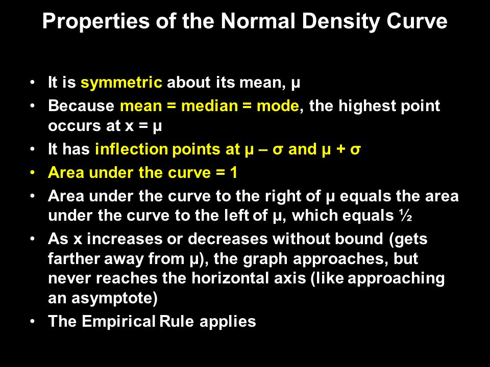 Properties of the Normal Density Curve It is symmetric about its mean, μ Because mean = median = mode, the highest point occurs at x = μ It has inflec