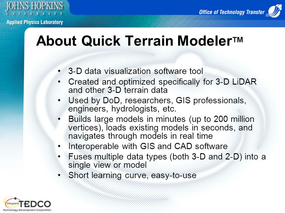 About Quick Terrain Modeler TM 3-D data visualization software tool Created and optimized specifically for 3-D LiDAR and other 3-D terrain data Used by DoD, researchers, GIS professionals, engineers, hydrologists, etc.