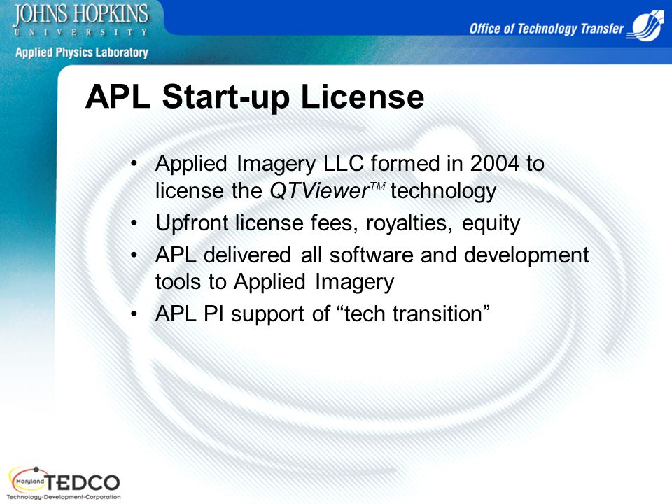 APL Start-up License Applied Imagery LLC formed in 2004 to license the QTViewer TM technology Upfront license fees, royalties, equity APL delivered all software and development tools to Applied Imagery APL PI support of tech transition