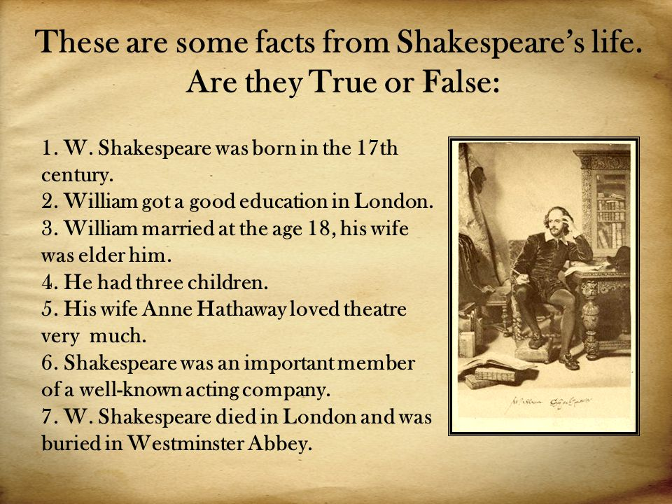 These are some facts from Shakespeare's life. Are they True or False: 1.