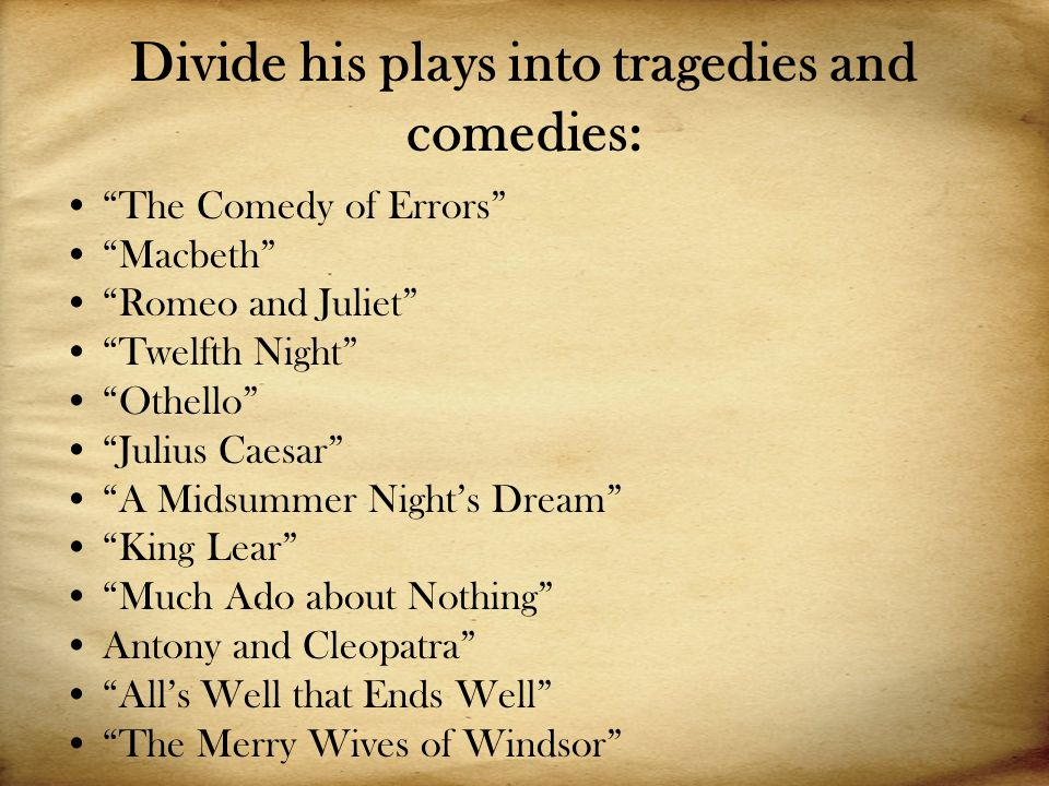 Divide his plays into tragedies and comedies: The Comedy of Errors Macbeth Romeo and Juliet Twelfth Night Othello Julius Caesar A Midsummer Night's Dream King Lear Much Ado about Nothing Antony and Cleopatra All's Well that Ends Well The Merry Wives of Windsor