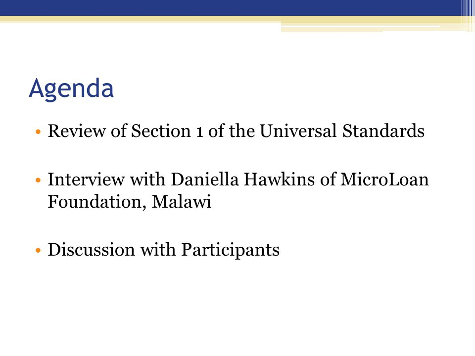 Agenda Review of Section 1 of the Universal Standards Interview with Daniella Hawkins of MicroLoan Foundation, Malawi Discussion with Participants