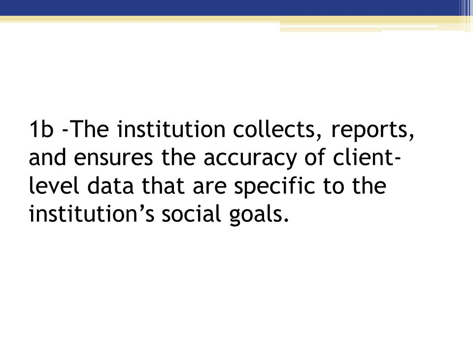 Standard 1b- The institution collects, reports, and ensures the accuracy of client-level data that are specific to the institution's social goals.