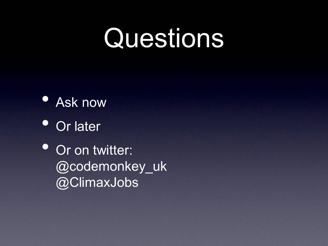Questions Ask now Or later Or on twitter: @codemonkey_uk @ClimaxJobs