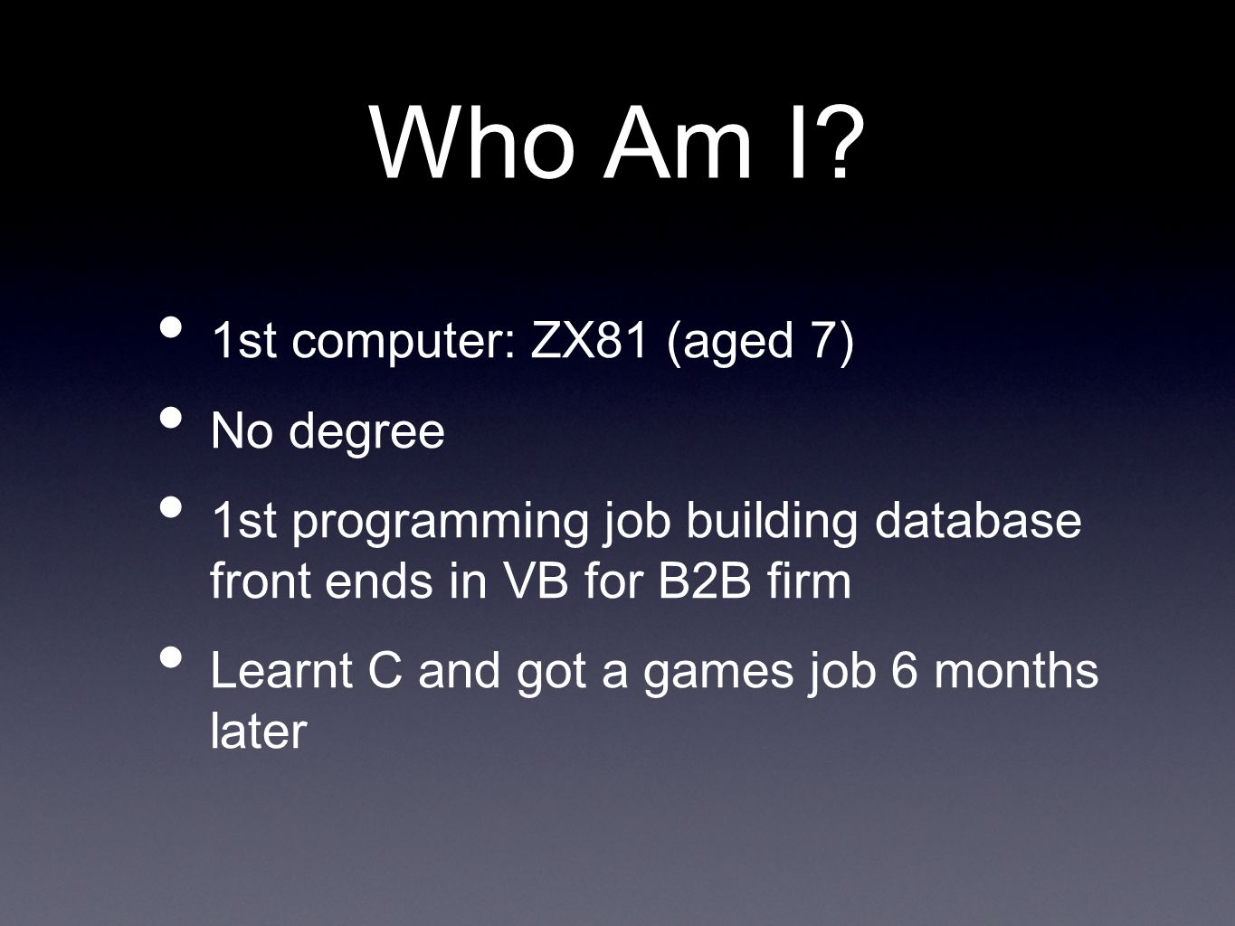 Who Am I? 1st computer: ZX81 (aged 7) No degree 1st programming job building database front ends in VB for B2B firm Learnt C and got a games job 6 mon