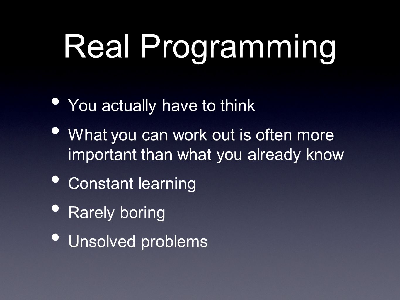 Real Programming You actually have to think What you can work out is often more important than what you already know Constant learning Rarely boring Unsolved problems