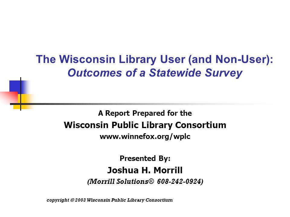 The Wisconsin Library User (and Non-User): Outcomes of a Statewide Survey A Report Prepared for the Wisconsin Public Library Consortium www.winnefox.org/wplc Presented By: Joshua H.