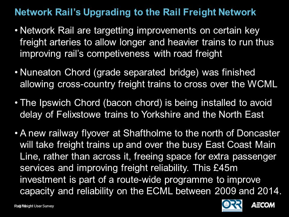 Network Rail's Upgrading to the Rail Freight Network Network Rail are targetting improvements on certain key freight arteries to allow longer and heavier trains to run thus improving rail's competiveness with road freight Nuneaton Chord (grade separated bridge) was finished allowing cross-country freight trains to cross over the WCML The Ipswich Chord (bacon chord) is being installed to avoid delay of Felixstowe trains to Yorkshire and the North East A new railway flyover at Shaftholme to the north of Doncaster will take freight trains up and over the busy East Coast Main Line, rather than across it, freeing space for extra passenger services and improving freight reliability.