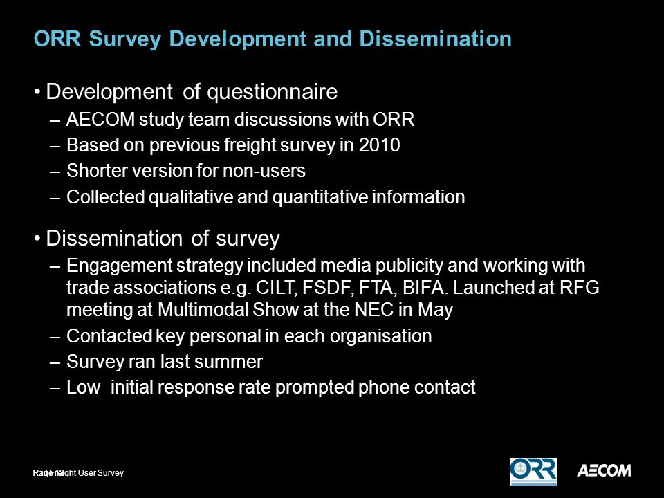 ORR Survey Development and Dissemination Development of questionnaire –AECOM study team discussions with ORR –Based on previous freight survey in 2010 –Shorter version for non-users –Collected qualitative and quantitative information Dissemination of survey –Engagement strategy included media publicity and working with trade associations e.g.