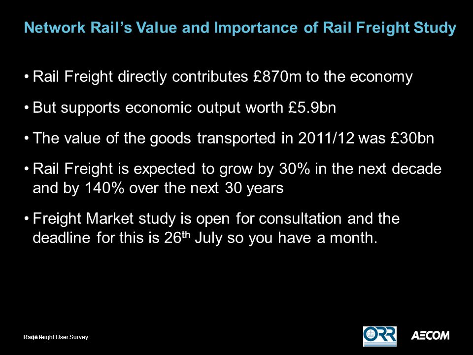 Network Rail's Value and Importance of Rail Freight Study Rail Freight directly contributes £870m to the economy But supports economic output worth £5.9bn The value of the goods transported in 2011/12 was £30bn Rail Freight is expected to grow by 30% in the next decade and by 140% over the next 30 years Freight Market study is open for consultation and the deadline for this is 26 th July so you have a month.