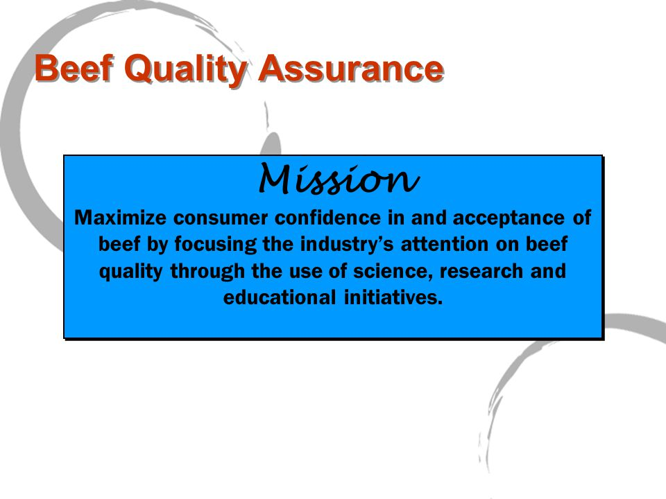 Beef Quality Assurance Mission Maximize consumer confidence in and acceptance of beef by focusing the industry's attention on beef quality through the use of science, research and educational initiatives.