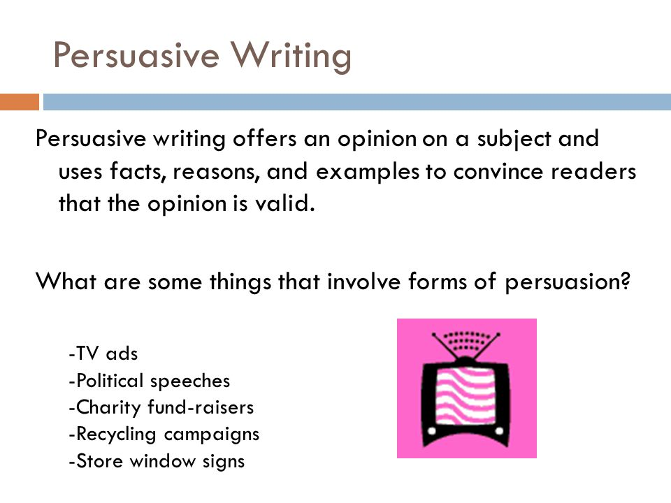 Persuasive writing offers an opinion on a subject and uses facts, reasons, and examples to convince readers that the opinion is valid. What are some t