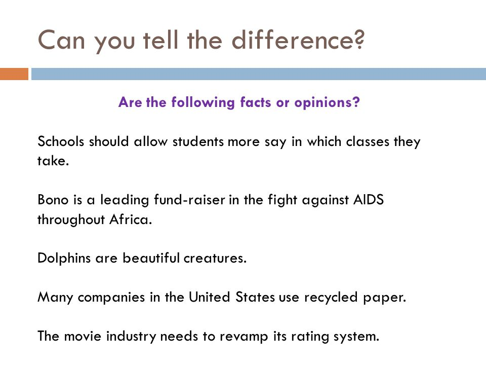 Can you tell the difference? Are the following facts or opinions? Schools should allow students more say in which classes they take. Bono is a leading